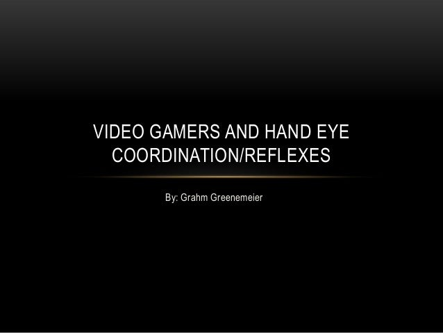 VIDEO GAMERS AND HAND EYE  COORDINATION/REFLEXES       By: Grahm Greenemeier