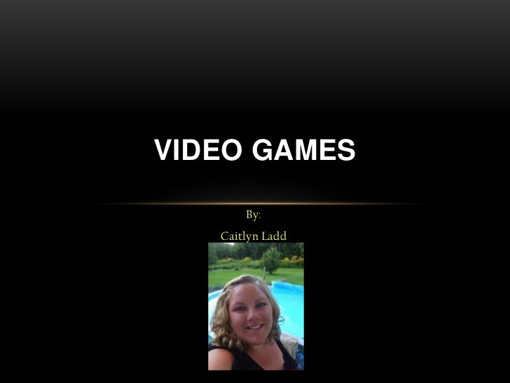 VIDEO GAMES       By:   Caitlyn Ladd