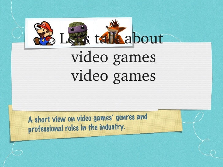 Let'stalkabout           videogames           videogamesA short view on video games' genres andprofessional roles in...