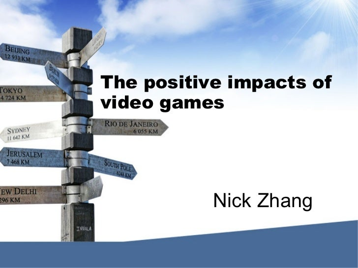 The positive impacts ofvideo games           Nick Zhang