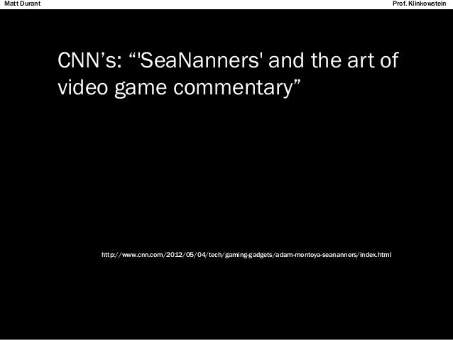 """CNN's: """"'SeaNanners' and the art of video game commentary"""" http://www.cnn.com/2012/05/04/tech/gaming-gadgets/adam-montoya-..."""