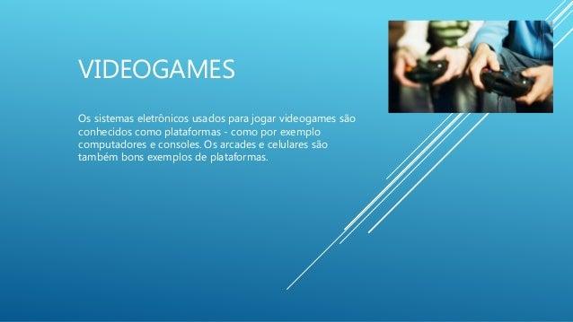 VIDEOGAMES Os sistemas eletrônicos usados para jogar videogames são conhecidos como plataformas - como por exemplo computa...