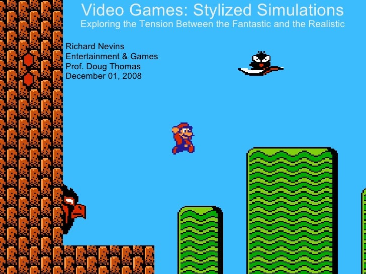 Video Games: Stylized Simulations Exploring the Tension Between the Fantastic and the Realistic Richard Nevins Entertainme...