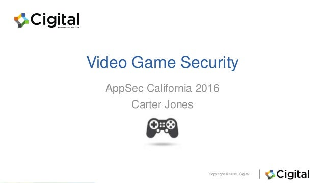Copyright © 2015, Cigital Video Game Security AppSec California 2016 Carter Jones