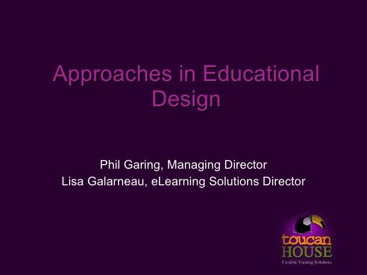 Approaches in Educational         Design        Phil Garing, Managing Director Lisa Galarneau, eLearning Solutions Director