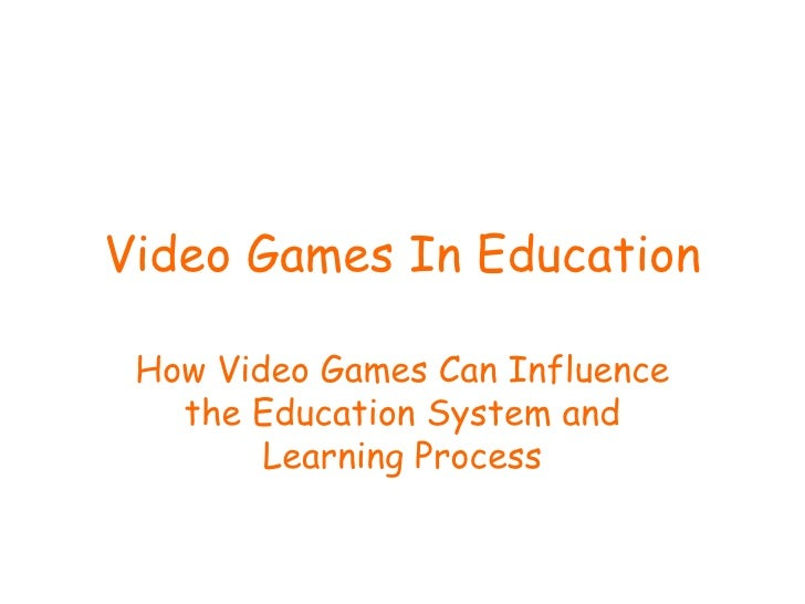 Video Games In Education How Video Games Can Influence the Education System and Learning Process