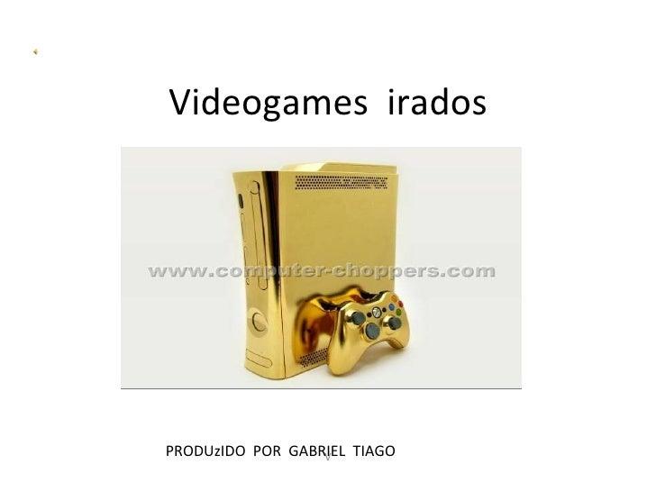 Videogames iradosPRODUzIDO POR GABRIEL TIAGO                  V