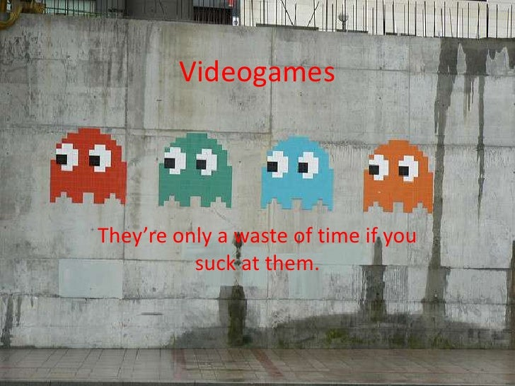 Videogames<br />They're only a waste of time if you suck at them.<br />