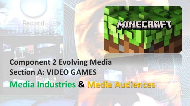 Component 2 Evolving Media Section A: VIDEO GAMES Media Industries & Media Audiences