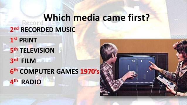 Which media came first? 2nd RECORDED MUSIC 1st PRINT 5th TELEVISION 3rd FILM 6th COMPUTER GAMES 1970's 4th RADIO