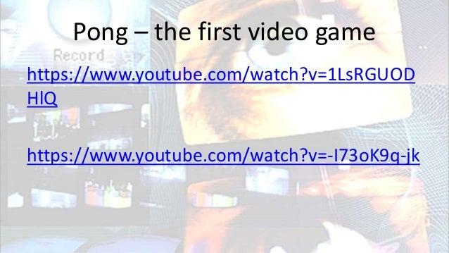 Pong – the first video game https://www.youtube.com/watch?v=1LsRGUOD HlQ https://www.youtube.com/watch?v=-I73oK9q-jk
