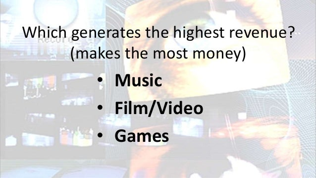 Which generates the highest revenue? (makes the most money) • Music • Film/Video • Games