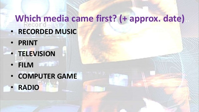 Which media came first? (+ approx. date) • RECORDED MUSIC • PRINT • TELEVISION • FILM • COMPUTER GAME • RADIO