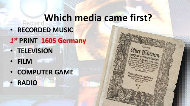 Which media came first? • RECORDED MUSIC 1st PRINT 1605 Germany • TELEVISION • FILM • COMPUTER GAME • RADIO