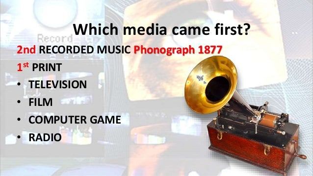 Which media came first? 2nd RECORDED MUSIC Phonograph 1877 1st PRINT • TELEVISION • FILM • COMPUTER GAME • RADIO