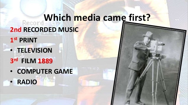 Which media came first? 2nd RECORDED MUSIC 1st PRINT • TELEVISION 3rd FILM 1889 • COMPUTER GAME • RADIO