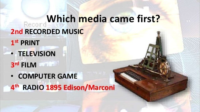 Which media came first? 2nd RECORDED MUSIC 1st PRINT • TELEVISION 3rd FILM • COMPUTER GAME 4th RADIO 1895 Edison/Marconi