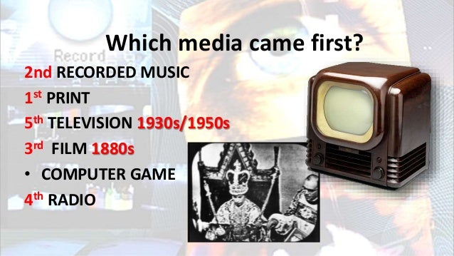 Which media came first? 2nd RECORDED MUSIC 1st PRINT 5th TELEVISION 1930s/1950s 3rd FILM 1880s • COMPUTER GAME 4th RADIO