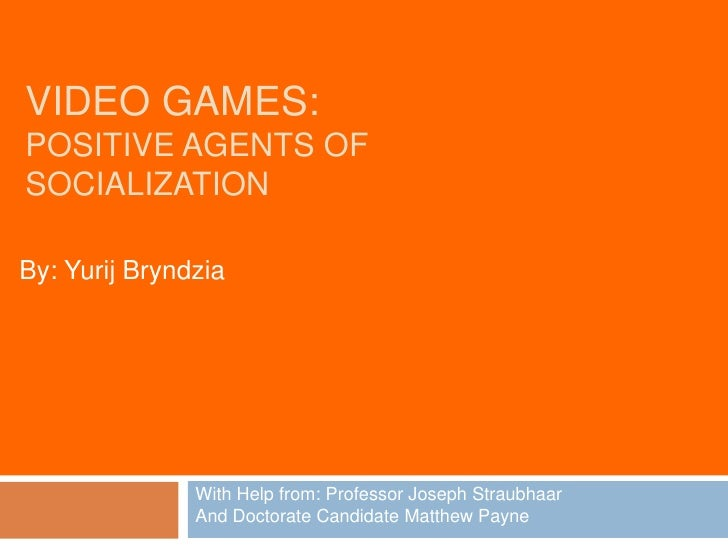 Video Games:Positive Agents ofSocialization<br />By: YurijBryndzia<br />With Help from: Professor Joseph Straubhaar<br />A...