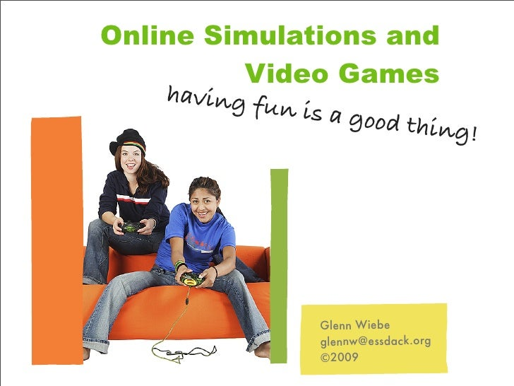Online Simulations and           Video Games     having fu              n is a goo                         d thing!       ...