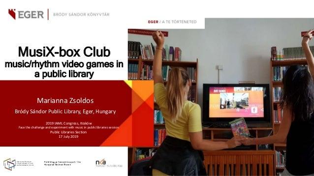 MusiX-box Club music/rhythm video games in a public library Marianna Zsoldos Bródy Sándor Public Library, Eger, Hungary 20...