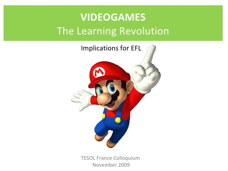TESOL France Colloquium  November 2009 VIDEOGAMES The Learning Revolution Implications for EFL