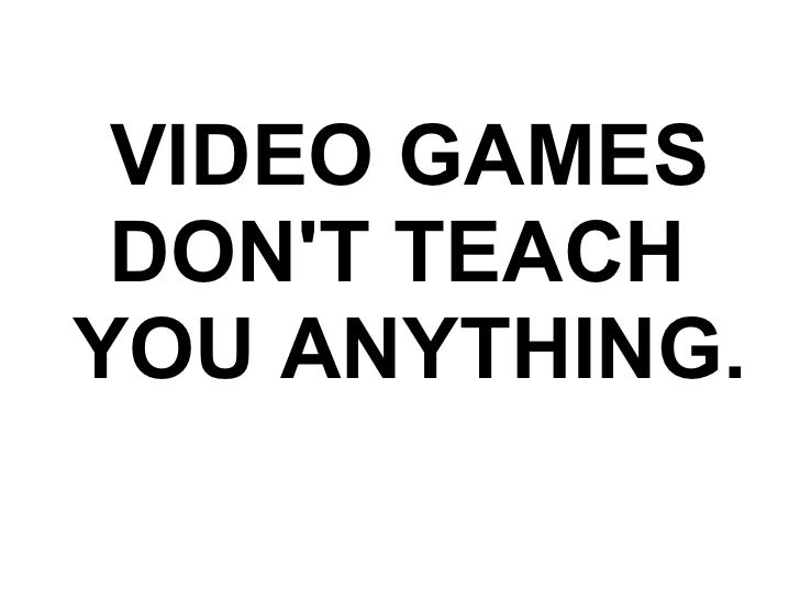 VIDEO GAMES DON'T TEACH YOU ANYTHING.