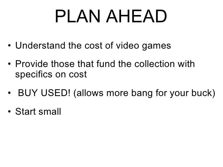 PLAN AHEAD <ul><ul><li>Understand the cost of video games </li></ul></ul><ul><ul><li>Provide those that fund the collectio...
