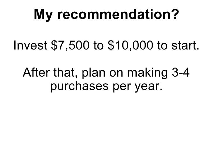 My recommendation? <ul><li>Invest $7,500 to $10,000 to start. </li></ul><ul><li>After that, plan on making 3-4 purchases p...