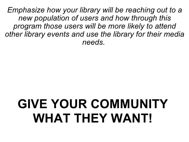 <ul><li>Emphasize how your library will be reaching out to a new population of users and how through this program those us...