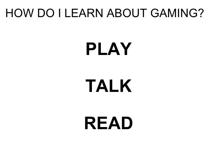 HOW DO I LEARN ABOUT GAMING? <ul><li>PLAY </li></ul><ul><li>TALK </li></ul><ul><li>READ </li></ul>