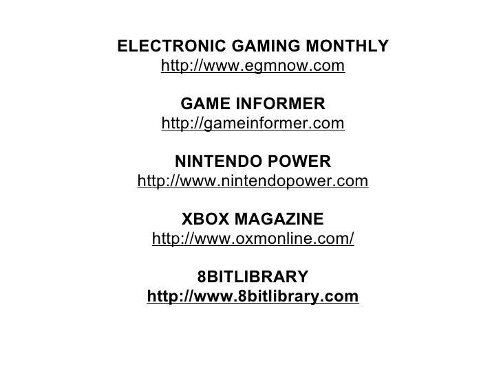 ELECTRONIC GAMING MONTHLY http://www.egmnow.com GAME INFORMER http://gameinformer.com NINTENDO POWER http://www.nintendopo...