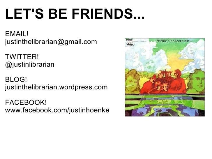 LET'S BE FRIENDS... <ul><li>EMAIL! </li></ul><ul><li>[email_address] </li></ul><ul><li>TWITTER! </li></ul><ul><li>@justinl...
