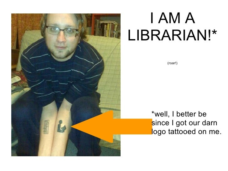 *well, I better be since I got our darn logo tattooed on me. I AM A LIBRARIAN!* (roar!)