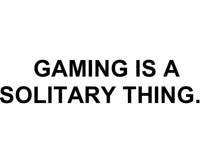 GAMING IS A SOLITARY THING.