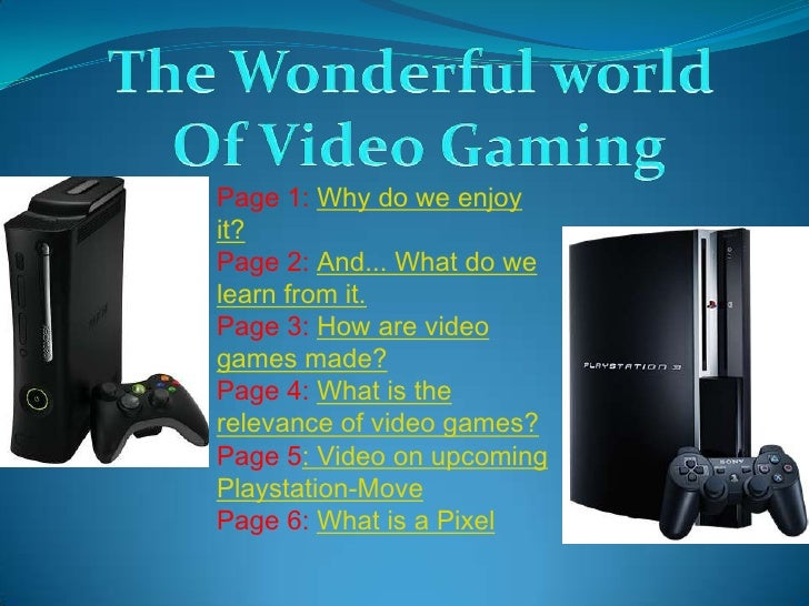 Page 1: Why do we enjoy it? Page 2: And... What do we learn from it. Page 3: How are video games made? Page 4: What is the...