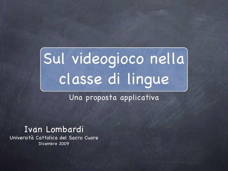 Sul videogioco nella classe di lingue <ul><li>Una proposta applicativa </li></ul>Ivan Lombardi Università Cattolica del Sa...