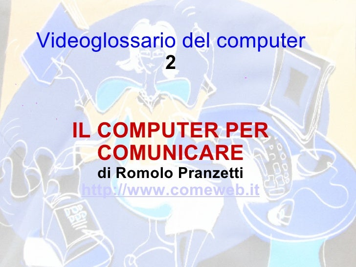 Videoglossario del computer 2 IL COMPUTER PER COMUNICARE di Romolo Pranzetti http://www.comeweb.it
