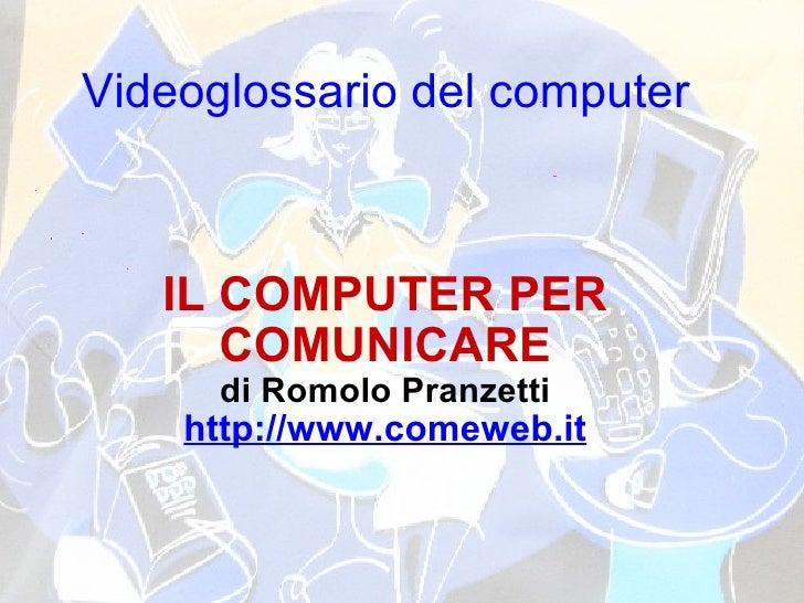 Videoglossario del computer IL COMPUTER PER COMUNICARE di Romolo Pranzetti http://www.comeweb.it