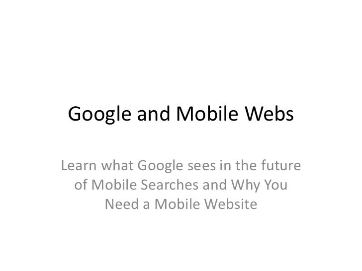 Google and Mobile WebsLearn what Google sees in the future  of Mobile Searches and Why You      Need a Mobile Website