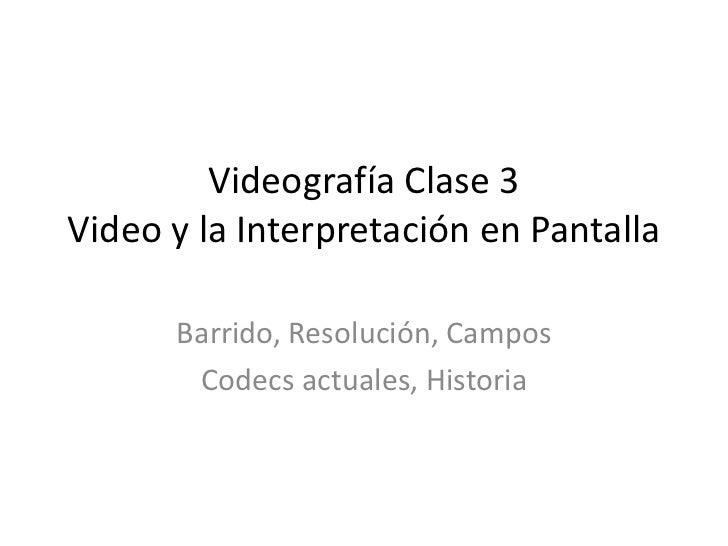 Videografía Clase 3Video y la Interpretación en Pantalla <br />Barrido, Resolución, Campos<br />Codecs actuales, Historia<...