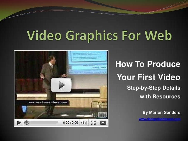 Video Graphics For Web<br />How To Produce Your First VideoStep-by-Step Details with Resources<br />By Marlon Sanders<br /...