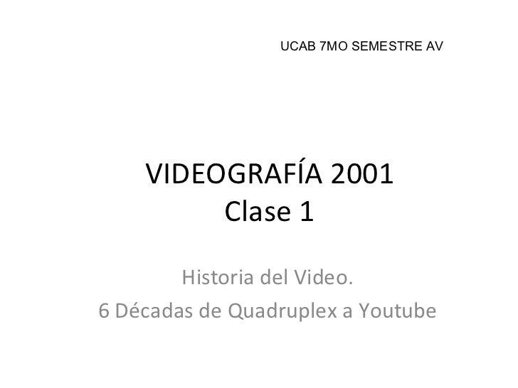 VIDEOGRAFÍA 2001 Clase 1 Historia del Video. 6 Décadas de Quadruplex a Youtube UCAB 7MO SEMESTRE AV