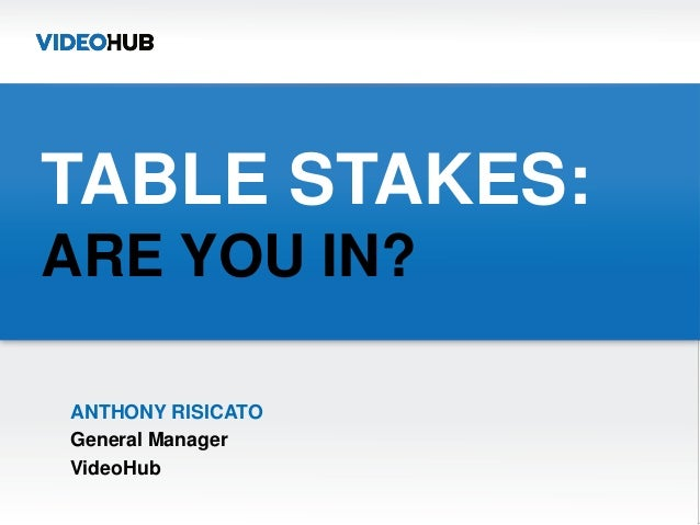 TABLE STAKES:ARE YOU IN?ANTHONY RISICATOGeneral ManagerVideoHub