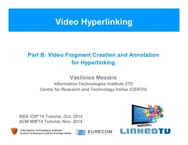 Video Hyperlinking  Part B: Video Fragment Creation and Annotation  for Hyperlinking  Vasileios Mezaris  Information Techn...