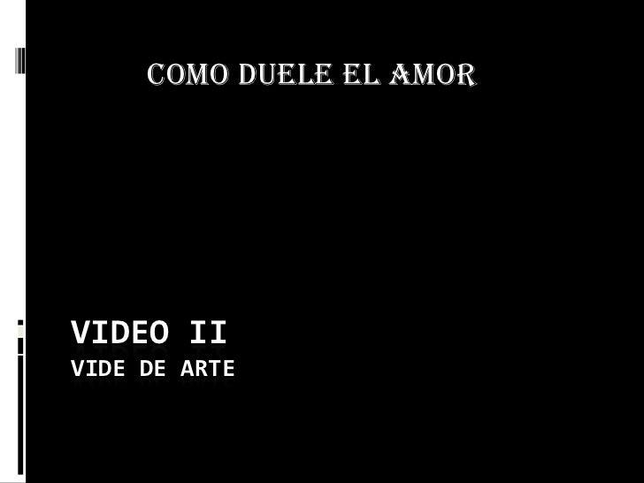 VIDEO IIVIDE DE ARTE<br />COMO DUELE EL AMOR<br />