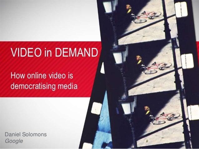 VIDEO in DEMAND  How online video is  democratising mediaDaniel SolomonsGoogle