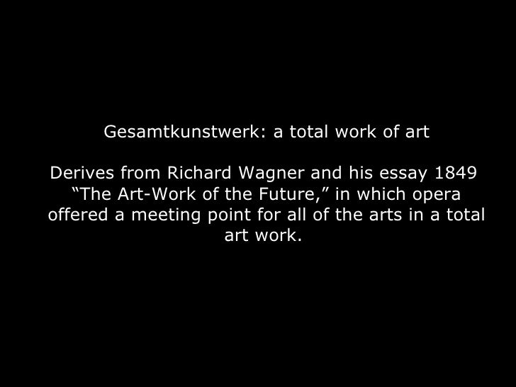 """Gesamtkunstwerk: a total work of art Derives from Richard Wagner and his essay 1849  """"The Art-Work of the Future,"""" in whic..."""