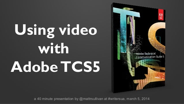 Using video with Adobe TCS5 a 40 minute presentation by @mattrsullivan at #writersua, march 5, 2014