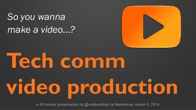So you wanna make a video…?  Tech comm video production a 40 minute presentation by @mattrsullivan at #writersua, march 5,...